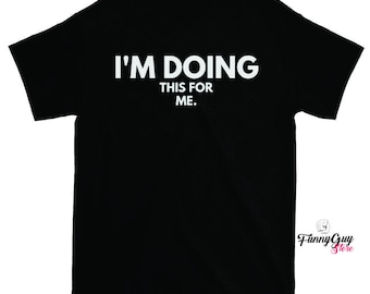 I'm Doing This For Me T-shirt - For When You're Doing Something For Yourself