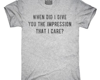 When Did I Give You The Impression That I Care T-Shirt, Hoodie, Tank Top, Gifts