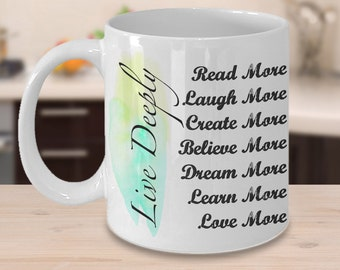Inspirational Quote Mug - LIVE DEEPLY Read Laugh Create Believe Dream Learn Love MORE - Be Present - Carpe Diem, Encouragement gift