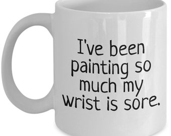 Funny Painter Mug - House Painter Gift - My Wrist Is Sore - Painting Present