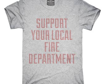 Support Your Local Fire Department T-Shirt, Hoodie, Tank Top, Gifts