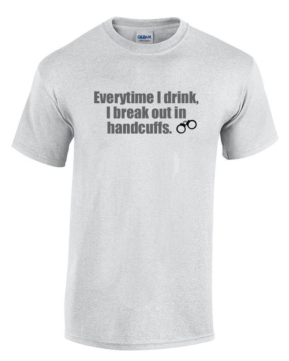 Everytime I drink, I break out in handcuffs. (Ash Gray or White)