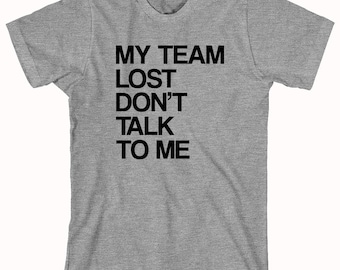 My Team Lost Don't Talk To Me shirt, sports, loser, disappointment - ID: 162