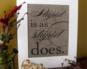 STUPID is as STUPID DOES - burlap art print