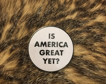 Is America Great Yet? Button or Sticker - Patriotic Anti-Trump Pin Decal