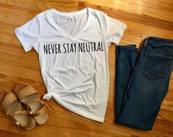 Never Stay Neutral Women's t-shirt, political graphic tees, nasty woman shirt, me too movement, funny anti trump shirt, women's march shirt