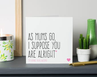 Mothers Day gift for mum, Funny Mothers Day card, Birthday card for mum, As Mums go I suppose you are alright