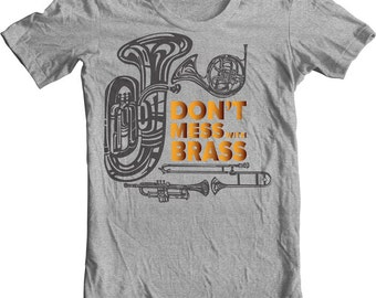 MARCHING BAND Shirt Funny Music Jokes T shirt. Don't Mess with Brass. Tuba French Horn Trombone Trumpet Geek Band Humor QUOTES Go with Music