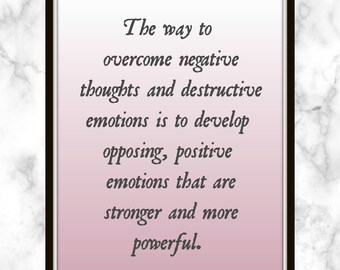 The way to overcome negative thoughts and destructive emotions is to develop opposing - Dalai Lama - Quote - Print - Staying Positive