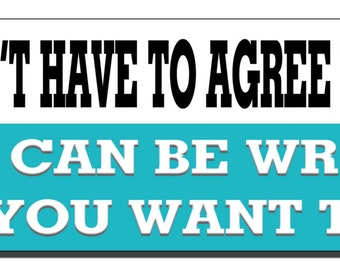 Bumper Sticker - You don't have to agree with me. You can be wrong if you want to. - Quote Me Printing #258