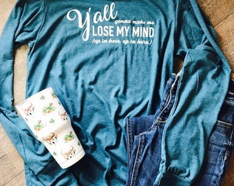 Y'all gonna make me lose my mind up in here up in here long sleeve shirt. teal bella canvas soft shirt. funny shirt. popular shirt