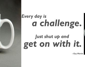 "Guy Martin ""Every day is a challenge. Just shut up and get on with it"" 11oz Large Handle Mug. Gift,birthday,christmas,stocking filler."
