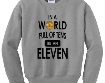 In A World Full Of Tens Be An Eleven Sweatshirt - Stranger Crewneck Sweater Pullover - Unisex Fit - Ultra Soft - Super Cool
