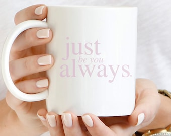 Inspirational Mug, Just Be You Always, Quote Mug, Mug For Her, Gift for Best Friend,