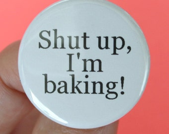 shut up, I'm baking. 1.25 inch funny button. for your favorite baker, cook, chef.