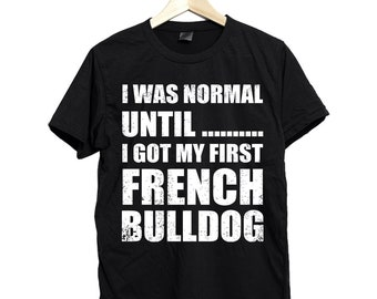 I was normal until i got my first french bulldog shirt, french bulldog shirt, frenchie shirt, french bulldog lover shirt,french bulldog gift