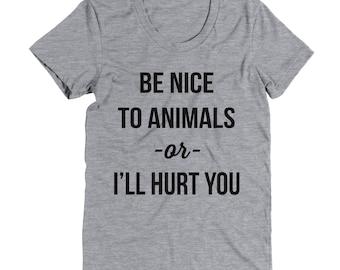 Be Nice To Animals Or I'll Hurt You Shirt -  Graphic Tee - Cute Top - Fashion Shirt - Dog Mom - Dog Shirt - Dog Mom Shirt