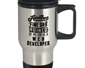 Funny Web Developer Mug - Another Fine Day Ruined By My Job As A Web Developer - Coffee Cup Travel Mug Tumbler