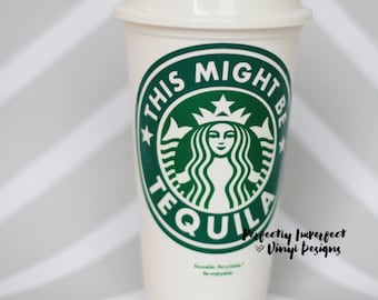 This Might Be Tequila Reusable Starbucks Cup//Reusable Coffee Cup//Personalized Coffee Cup