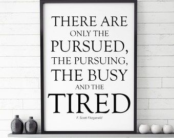 """F. Scott Fitzgerald Quote, """"There Are Only The Pursued, The Pursuing, The Busy and The Tired"""", Fitzgerald quotes, Fitzgerald print decor"""