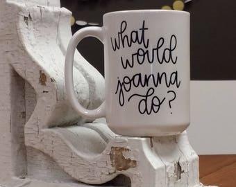 What Would Joanna Do? Mug, Joanna Gaines, Magnolia Market Coffee Cup, Fixer Upper, Coffee Mug, Joanna Gaines Mug