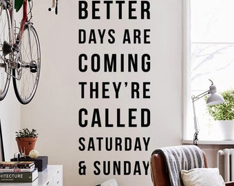 Better days are coming; They're called Saturday and Sunday Wall Quote, Large Funny Quote Weekend Quote Typography Wall Decal WAL-2322