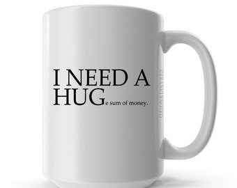 I NEED A HUGe sum of money - Coffee Mug - Ceramic Coffee Mug- Quote Mug - Gift Idea - Funny Mug - Sarcastic Gift