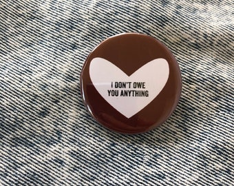 i don't owe you anything   1.5 inch pin back button