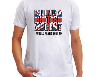 If I Had A British Accent I Would Never Shut Up T-Shirt