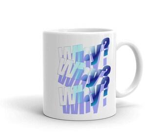 Mug Why, Why, Why