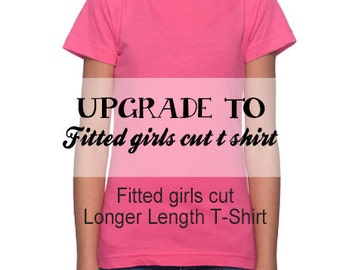 Girl fit t shirt upgrade, upgrade any of our regular short sleeve t shirt to a girly fit shirt