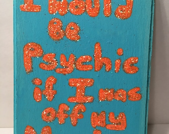 I would be Psychic if I was off my Meds *Original Art Piece*