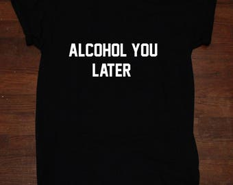 Alcohol You later Ill call you later t shirt Tumblr Alcohol Party Shirt Drinking
