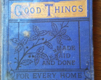 Good Things Made Said and Done for Every Home & Household 1881