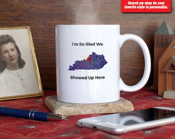 Kentucky KY Coffee Mug Cup I'm So Glad We Showed Up Here Anniversary Gift Present Custom Color Place Louisville Lexington Bowling Green