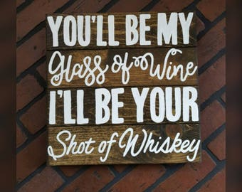 You'll be my glass of wine, I'll be your shot of whiskey wood sign
