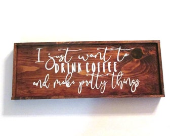 I just want to drink coffee and make pretty things Rustic farmhouse style wooden sign.  Gift for crafters, knitters gift, crocheters gift