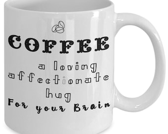 Coffee a loving affectionate hug for your brain says it all and is perfect for home or office when you drink coffee, your fun mug