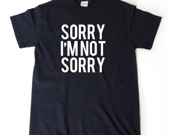 Sorry I'm Not Sorry T-shirt Funny College Humor Beautiful Hipster Shirt