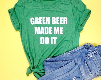 Green Beer Made Me Do It Adult Unisex Tee