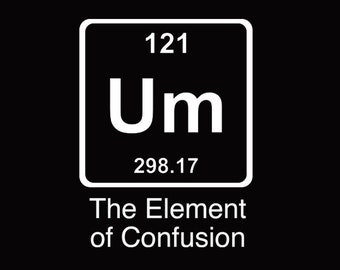 FUNNY TSHIRT Um The Element Of Confusion T-Shirt Einstein Chemistry T-Shirt (also available on crewneck sweatshirts and hoodies) SM-5XL