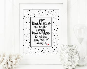 Mother's Day Print     I smile because you are my mother, mothers day print, mum print, mum humour, mum humor, mothers day gift, Mum Quote