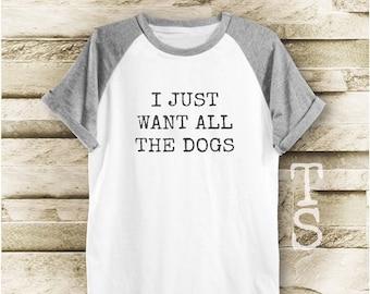 I just want all the dogs shirt funny tee graphic shirt tumblr tshirt cool top women tshirt men tshirt short sleeve tshirt size S M L