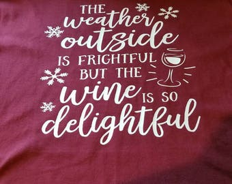 The weather outside is frightful but the wine is so delightful tshirt
