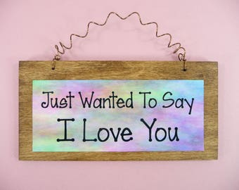 WOOD SIGN Just Wanted To Say I Love You Wooden Metal Cute Gift For Her Wife Husband Anniversary Birthday Valentines Mothers Day Watercolor