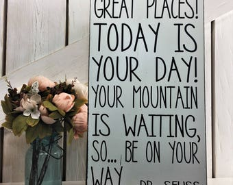 You're off to a great places today is your day your mountain is waiting so be on your way Dr Seuss