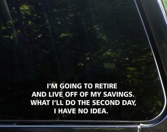 I'm Going To Retire And Live Off Of My Savings. What I'll Do The Second Day, I Have No Idea. Vinyl Decal for Cars, Trucks, Macbook, Etc 8237