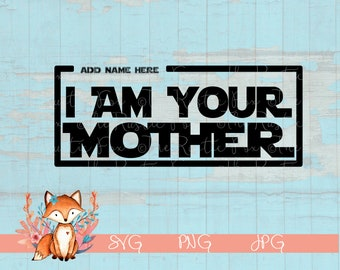 I Am Your Mother, Mothers Day, SVG, SVG File