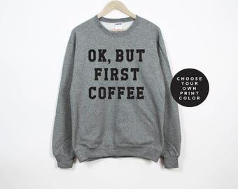 Ok, but first coffee sweatshirt, ok, but first coffee shirt, coffee lover, tumblr, womens sweatshirts, unisex sweatshirt, custom