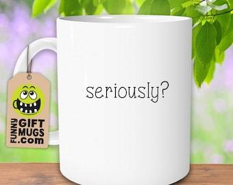 Seriously? Mug, Funny Mugs, Sarcastic Mugs, Office Mug, Work Mug, Novelty Mugs, Coworker Gifts, BFF Gifts, Gifts for Her, Boho, Seriously
